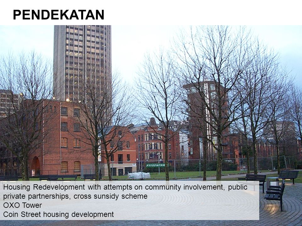 PENDEKATAN Housing Redevelopment with attempts on community involvement, public private partnerships, cross sunsidy scheme OXO Tower Coin Street housing development