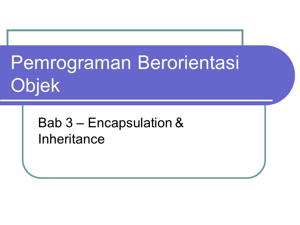 Pemrograman Berorientasi Objek Bab 3 – Encapsulation & Inheritance