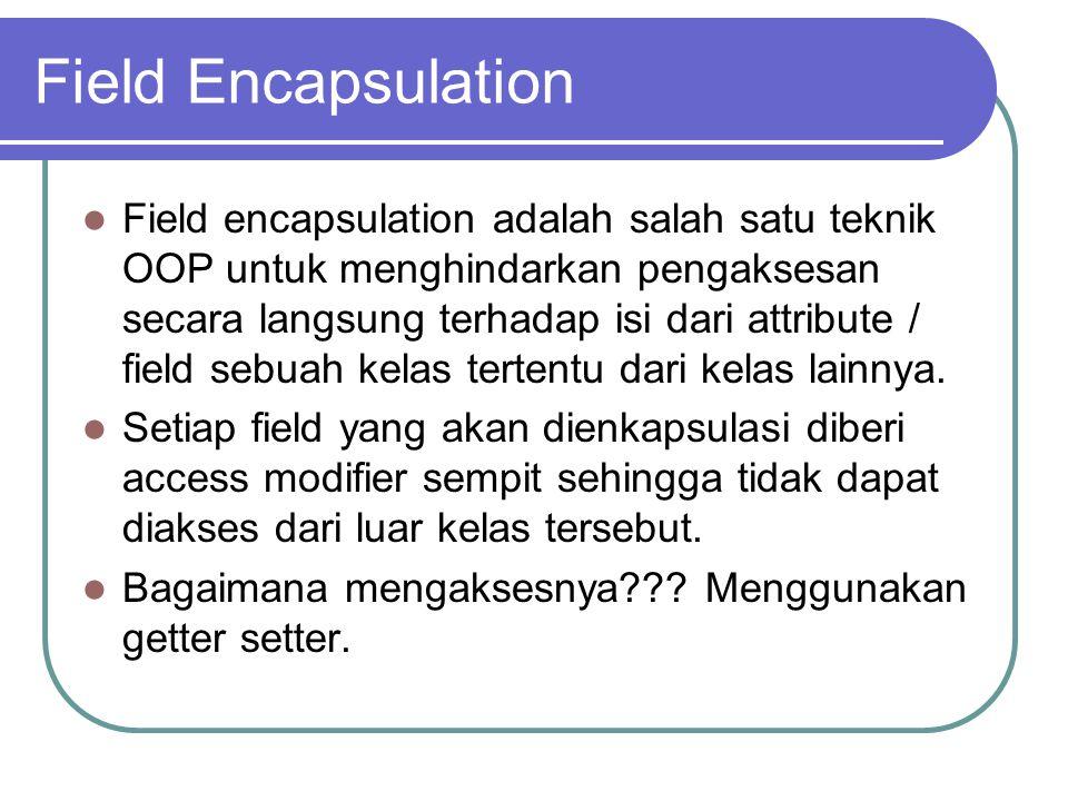 Field Encapsulation Field encapsulation adalah salah satu teknik OOP untuk menghindarkan pengaksesan secara langsung terhadap isi dari attribute / fie