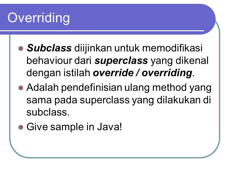 Overriding Subclass diijinkan untuk memodifikasi behaviour dari superclass yang dikenal dengan istilah override / overriding. Adalah pendefinisian ula