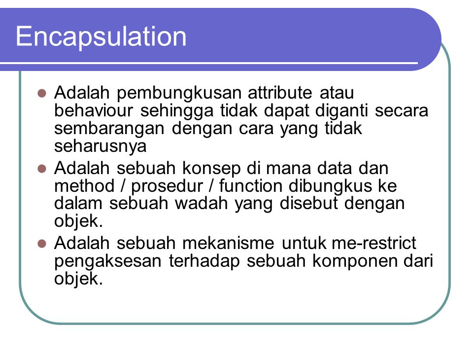 Encapsulation Adalah pembungkusan attribute atau behaviour sehingga tidak dapat diganti secara sembarangan dengan cara yang tidak seharusnya Adalah sebuah konsep di mana data dan method / prosedur / function dibungkus ke dalam sebuah wadah yang disebut dengan objek.
