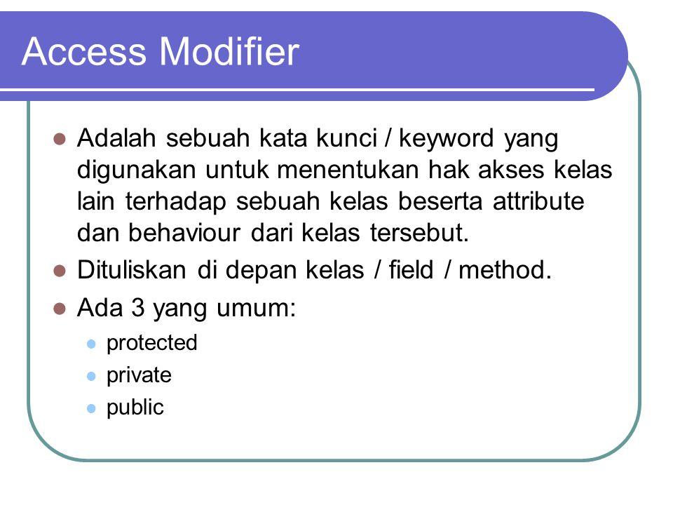 Access Modifier Adalah sebuah kata kunci / keyword yang digunakan untuk menentukan hak akses kelas lain terhadap sebuah kelas beserta attribute dan behaviour dari kelas tersebut.