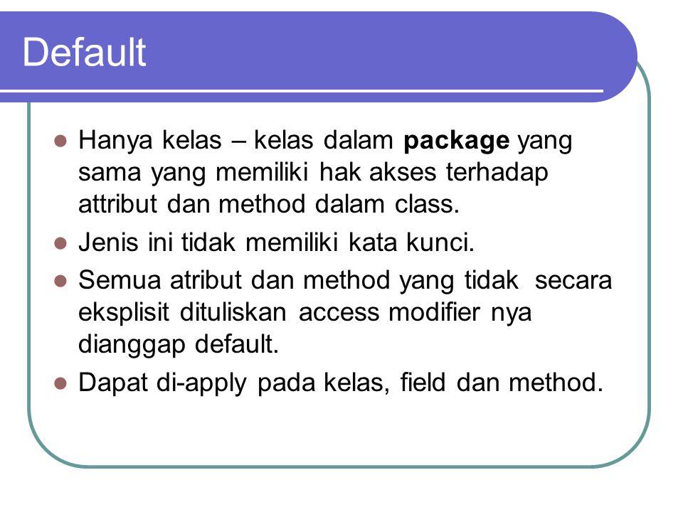 Default Hanya kelas – kelas dalam package yang sama yang memiliki hak akses terhadap attribut dan method dalam class. Jenis ini tidak memiliki kata ku