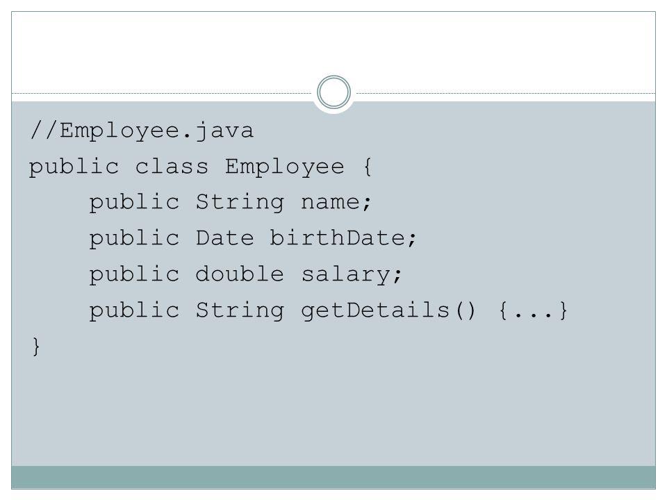 //Employee.java public class Employee { public String name; public Date birthDate; public double salary; public String getDetails() {...} }
