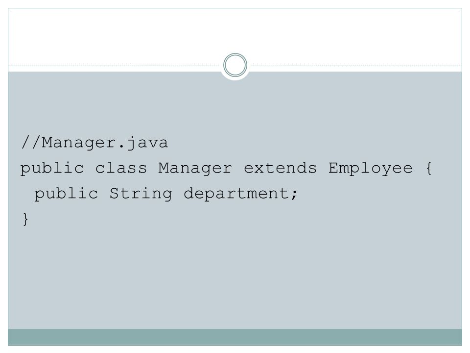 //Manager.java public class Manager extends Employee { public String department; }