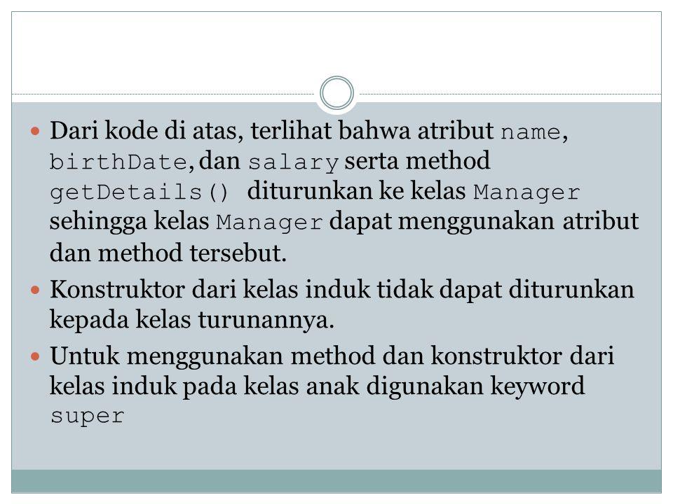 Dari kode di atas, terlihat bahwa atribut name, birthDate, dan salary serta method getDetails() diturunkan ke kelas Manager sehingga kelas Manager dap