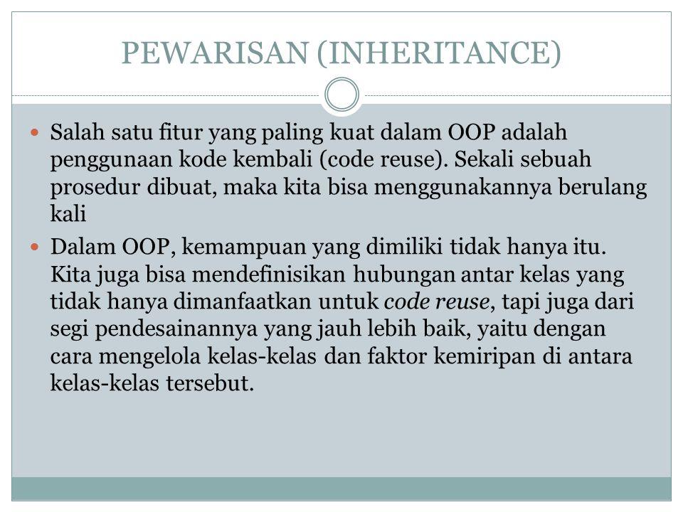 PEWARISAN (INHERITANCE) Salah satu fitur yang paling kuat dalam OOP adalah penggunaan kode kembali (code reuse). Sekali sebuah prosedur dibuat, maka k
