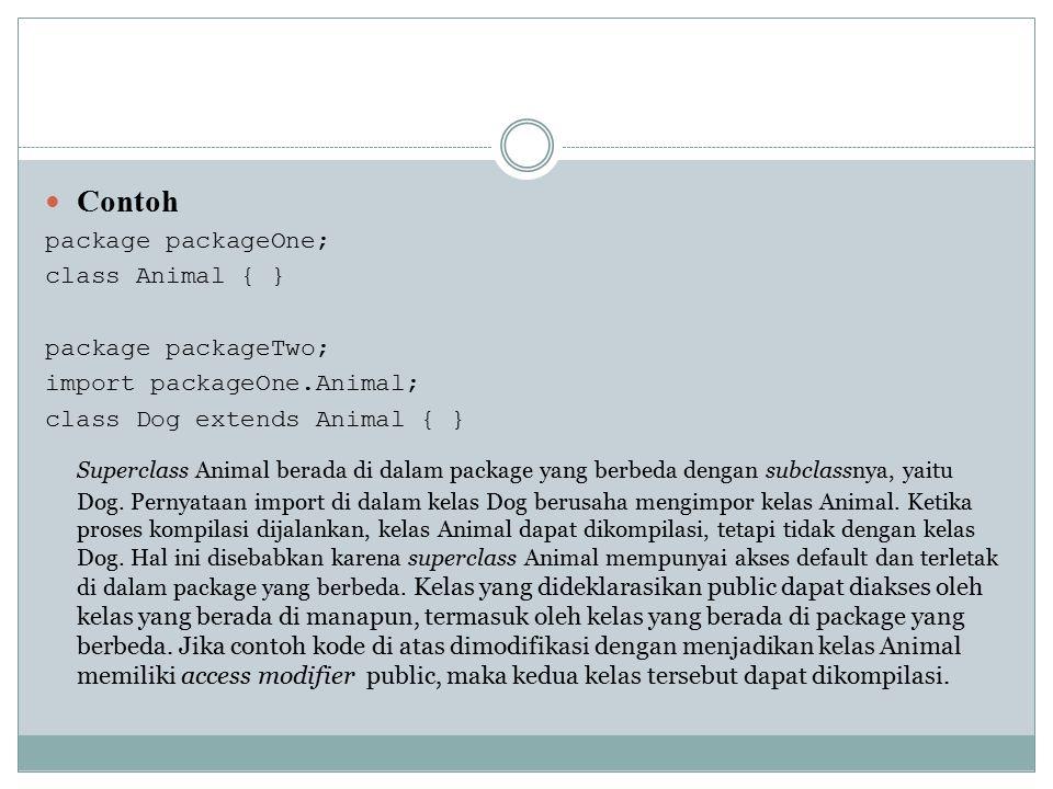 Contoh package packageOne; class Animal { } package packageTwo; import packageOne.Animal; class Dog extends Animal { } Superclass Animal berada di dal