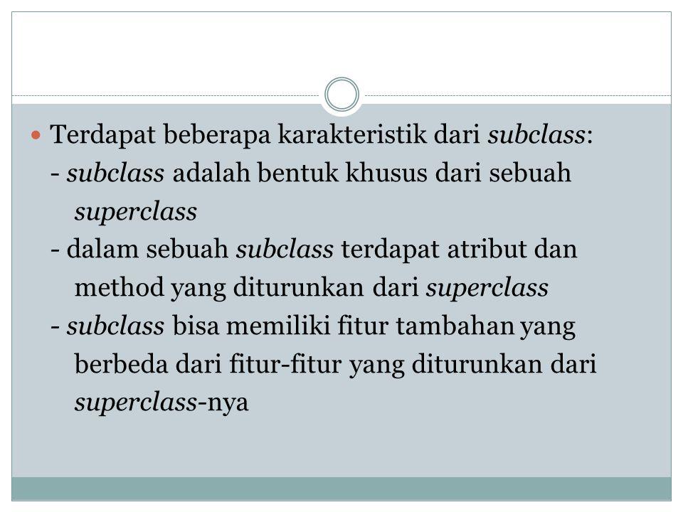 Terdapat beberapa karakteristik dari subclass: - subclass adalah bentuk khusus dari sebuah superclass - dalam sebuah subclass terdapat atribut dan met