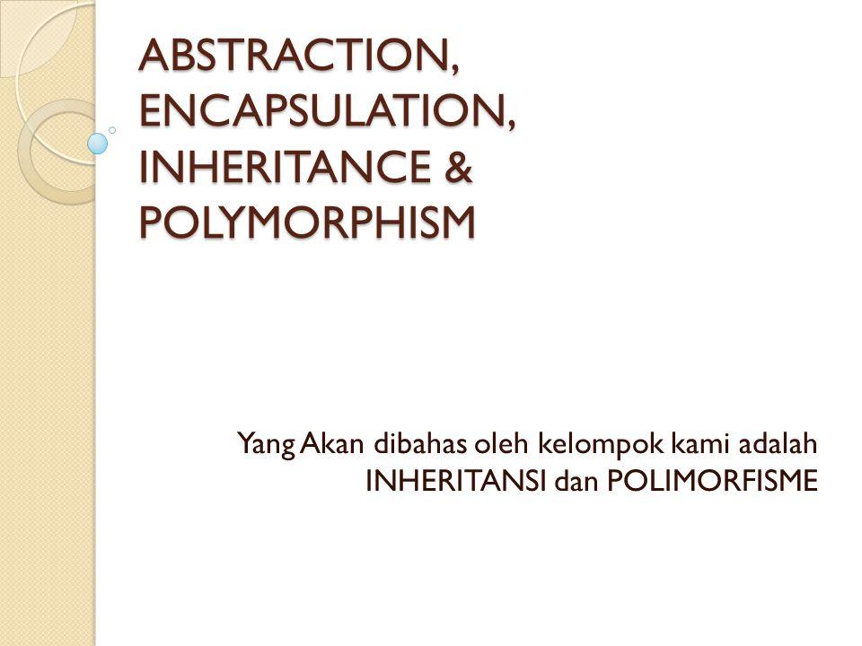 ABSTRACTION, ENCAPSULATION, INHERITANCE & POLYMORPHISM Yang Akan dibahas oleh kelompok kami adalah INHERITANSI dan POLIMORFISME
