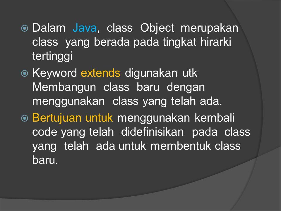  Dalam Java, class Object merupakan class yang berada pada tingkat hirarki tertinggi  Keyword extends digunakan utk Membangun class baru dengan meng