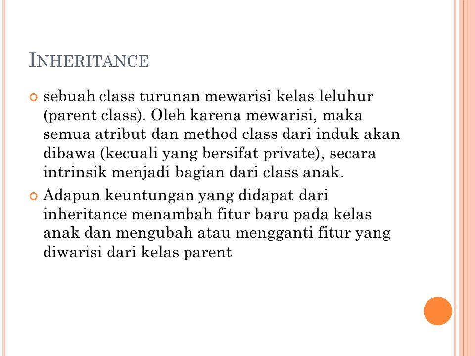 I NHERITANCE sebuah class turunan mewarisi kelas leluhur (parent class). Oleh karena mewarisi, maka semua atribut dan method class dari induk akan dib