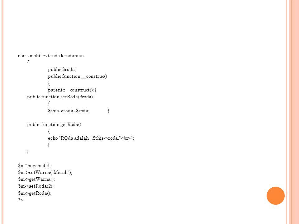 class mobil extends kendaraan { public $roda; public function __construc() { parent::__construct(); } public function setRoda($roda) { $this->roda=$roda;} public function getRoda() { echo ROda adalah .$this->roda. ; } $m=new mobil; $m->setWarna( Merah ); $m->getWarna(); $m->setRoda(2); $m->getRoda(); >