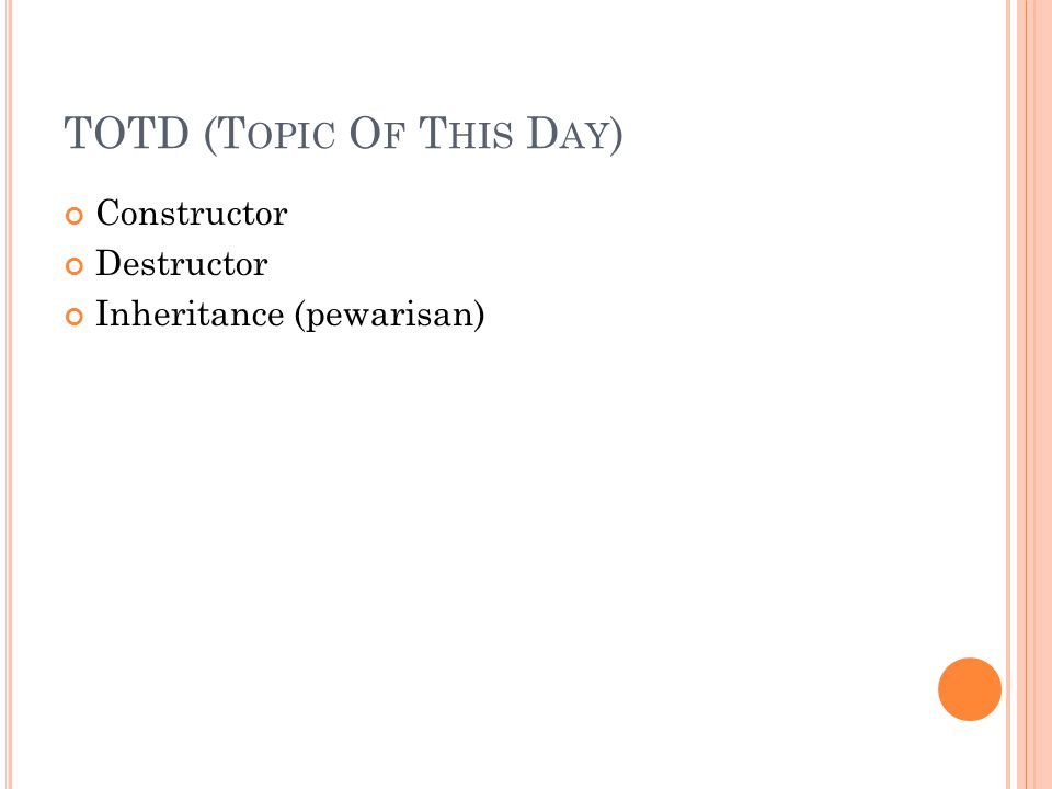 TOTD (T OPIC O F T HIS D AY ) Constructor Destructor Inheritance (pewarisan)