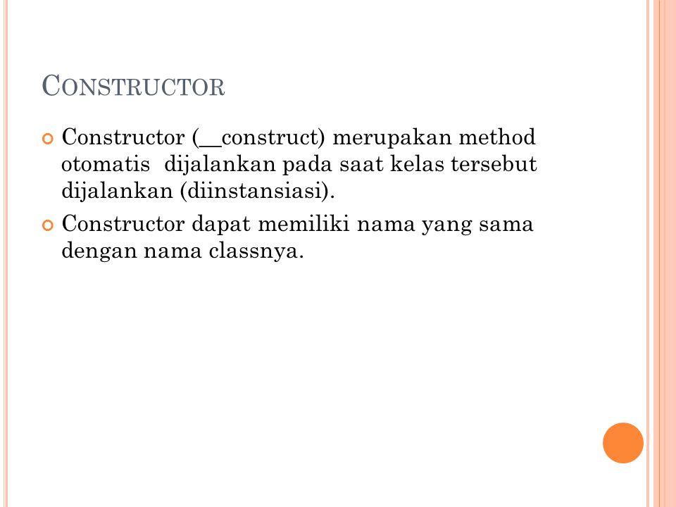 C ONSTRUCTOR Constructor (__construct) merupakan method otomatis dijalankan pada saat kelas tersebut dijalankan (diinstansiasi). Constructor dapat mem