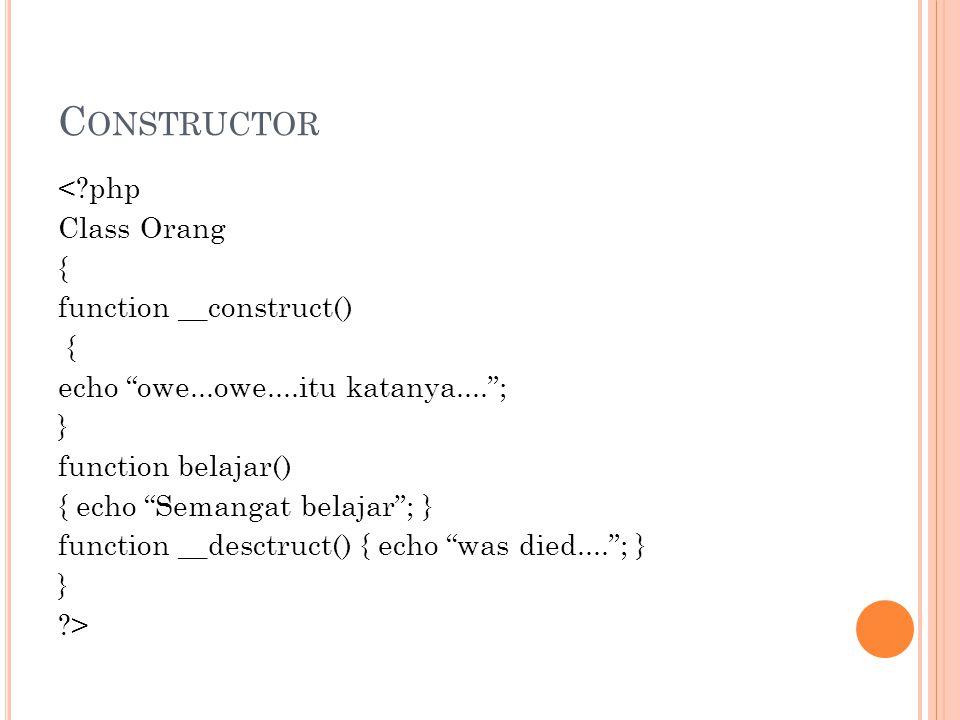 C ONSTRUCTOR <?php Class Orang { function __construct() { echo owe...owe....itu katanya.... ; } function belajar() { echo Semangat belajar ; } function __desctruct() { echo was died.... ; } } ?>