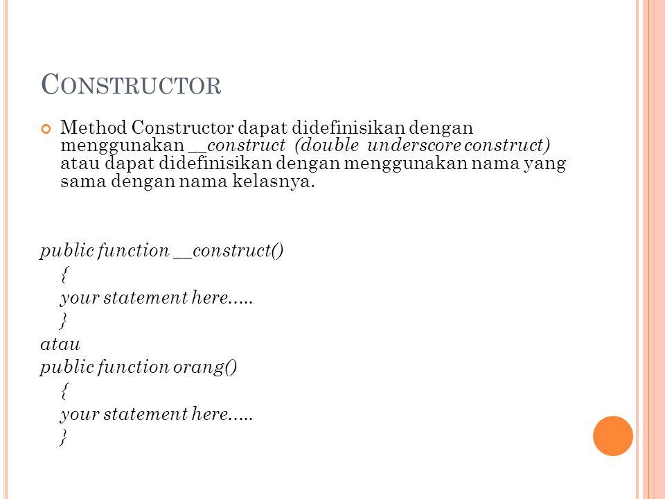 C ONSTRUCTOR Method Constructor dapat didefinisikan dengan menggunakan __construct (double underscore construct) atau dapat didefinisikan dengan menggunakan nama yang sama dengan nama kelasnya.