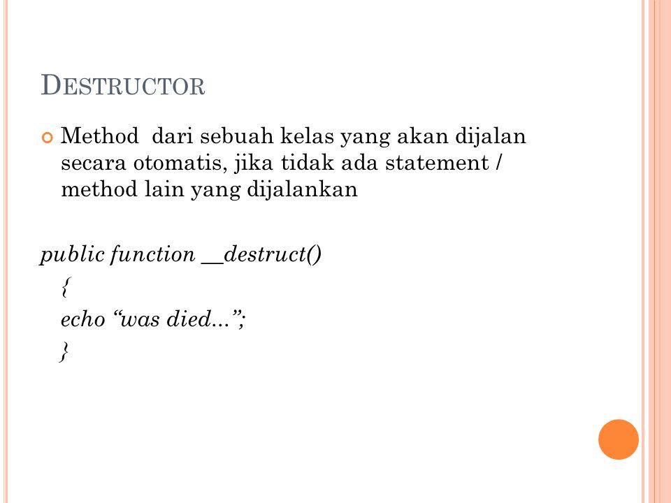 D ESTRUCTOR Method dari sebuah kelas yang akan dijalan secara otomatis, jika tidak ada statement / method lain yang dijalankan public function __destruct() { echo was died... ; }