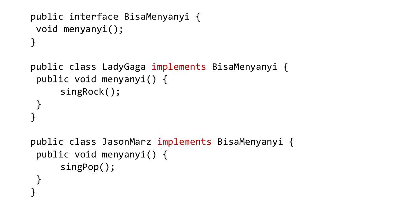 public interface BisaMenyanyi { void menyanyi(); } public class LadyGaga implements BisaMenyanyi { public void menyanyi() { singRock(); } public class JasonMarz implements BisaMenyanyi { public void menyanyi() { singPop(); }