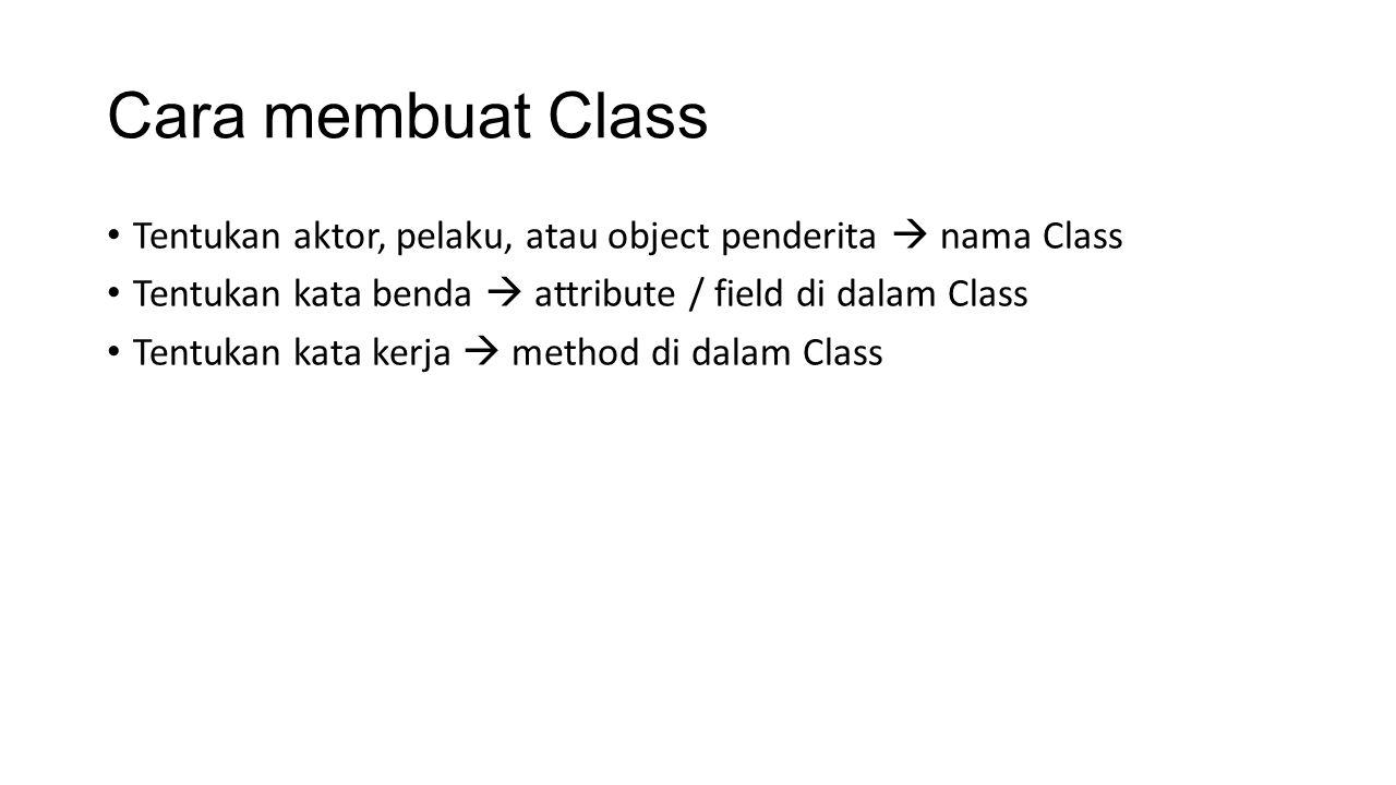 Cara membuat Class Tentukan aktor, pelaku, atau object penderita  nama Class Tentukan kata benda  attribute / field di dalam Class Tentukan kata kerja  method di dalam Class