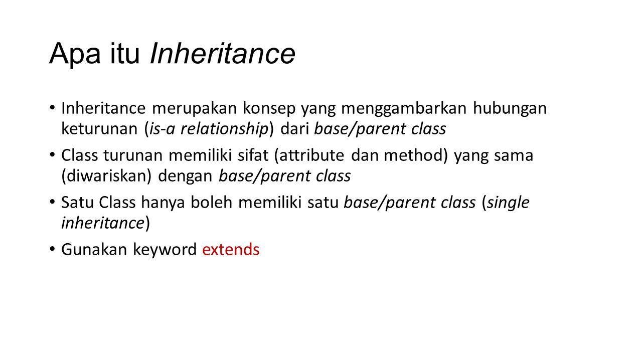 Apa itu Inheritance Inheritance merupakan konsep yang menggambarkan hubungan keturunan (is-a relationship) dari base/parent class Class turunan memiliki sifat (attribute dan method) yang sama (diwariskan) dengan base/parent class Satu Class hanya boleh memiliki satu base/parent class (single inheritance) Gunakan keyword extends