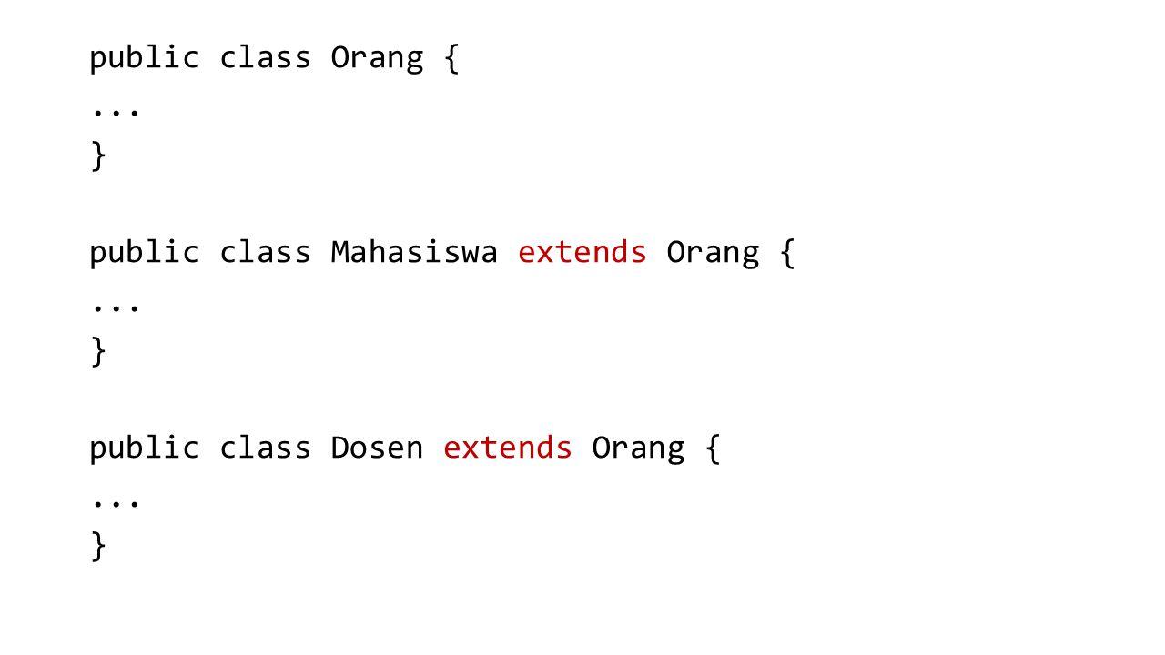 public class Orang {... } public class Mahasiswa extends Orang {... } public class Dosen extends Orang {... }