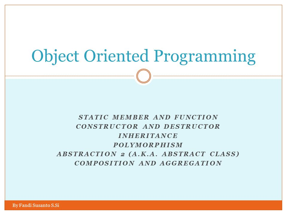 STATIC MEMBER AND FUNCTION CONSTRUCTOR AND DESTRUCTOR INHERITANCE POLYMORPHISM ABSTRACTION 2 (A.K.A. ABSTRACT CLASS) COMPOSITION AND AGGREGATION Objec