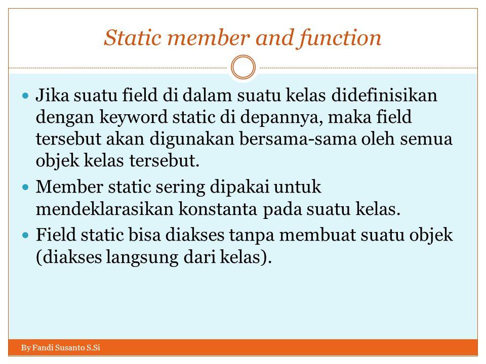 Static member and function Jika suatu field di dalam suatu kelas didefinisikan dengan keyword static di depannya, maka field tersebut akan digunakan bersama-sama oleh semua objek kelas tersebut.