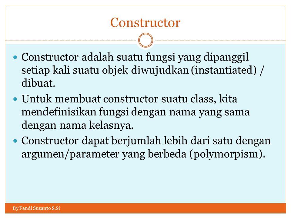Constructor Constructor adalah suatu fungsi yang dipanggil setiap kali suatu objek diwujudkan (instantiated) / dibuat.