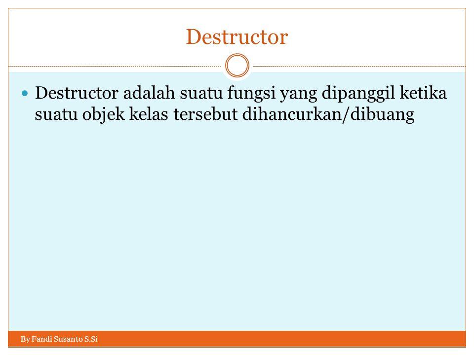 Destructor Destructor adalah suatu fungsi yang dipanggil ketika suatu objek kelas tersebut dihancurkan/dibuang By Fandi Susanto S.Si