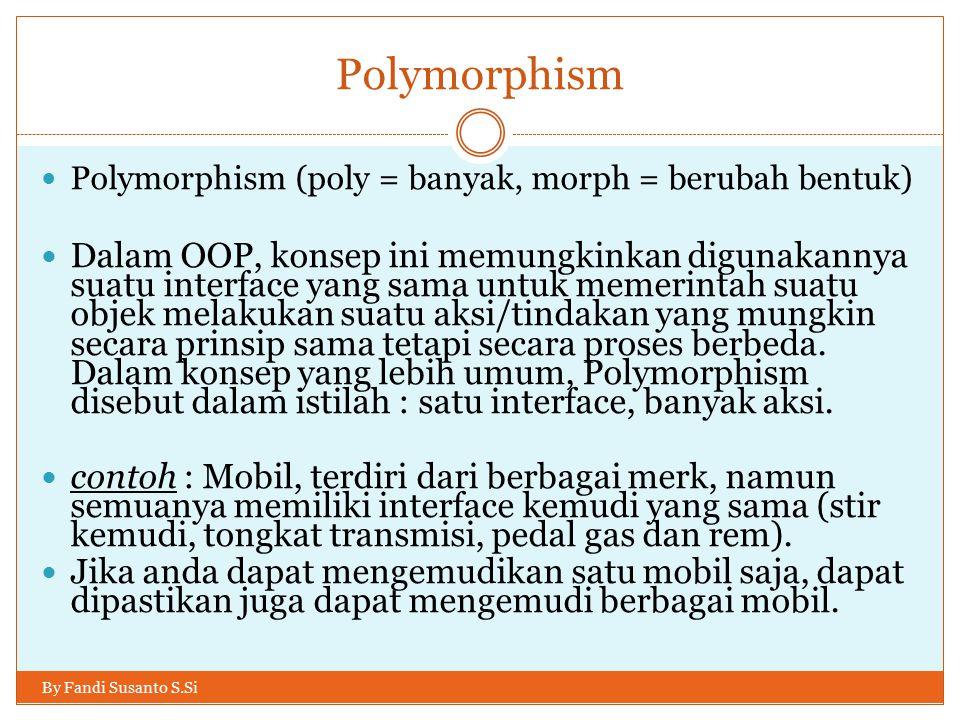 Polymorphism Polymorphism (poly = banyak, morph = berubah bentuk) Dalam OOP, konsep ini memungkinkan digunakannya suatu interface yang sama untuk memerintah suatu objek melakukan suatu aksi/tindakan yang mungkin secara prinsip sama tetapi secara proses berbeda.