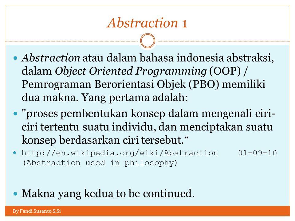 Abstraction 1 Abstraction atau dalam bahasa indonesia abstraksi, dalam Object Oriented Programming (OOP) / Pemrograman Berorientasi Objek (PBO) memiliki dua makna.