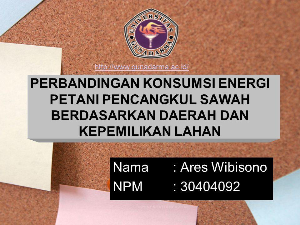 PERBANDINGAN KONSUMSI ENERGI PETANI PENCANGKUL SAWAH BERDASARKAN DAERAH DAN KEPEMILIKAN LAHAN Nama: Ares Wibisono NPM: 30404092 http://www.gunadarma.ac.id/