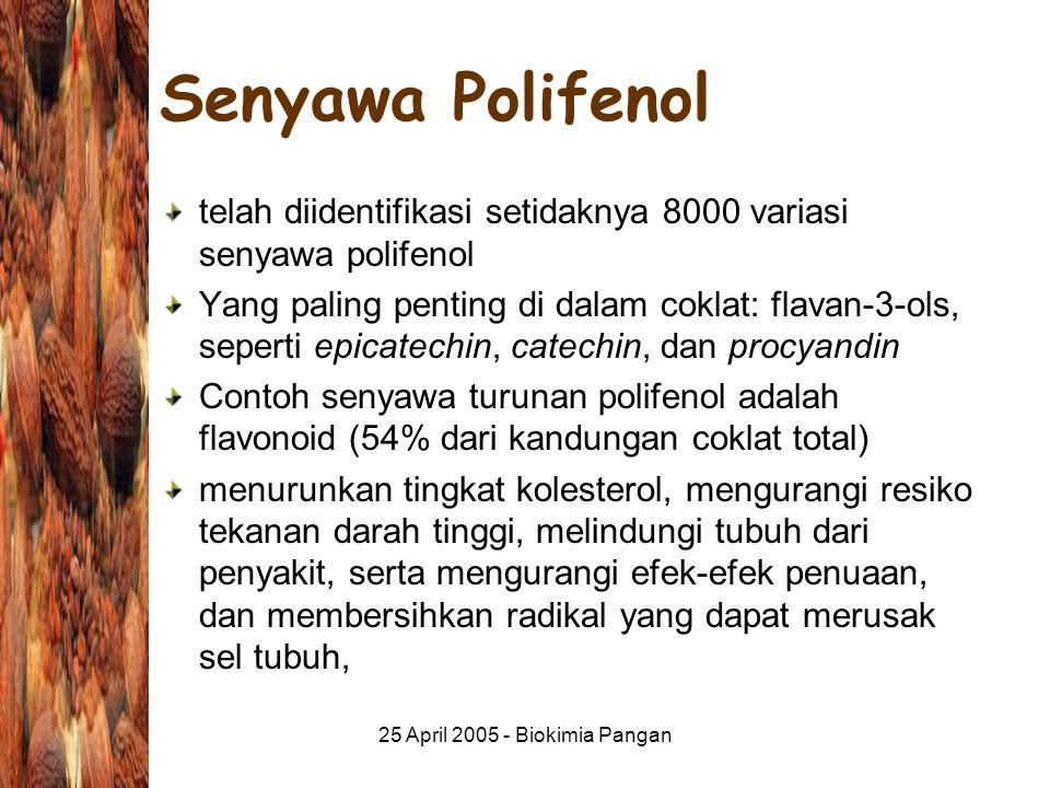 25 April 2005 - Biokimia Pangan Senyawa Polifenol telah diidentifikasi setidaknya 8000 variasi senyawa polifenol Yang paling penting di dalam coklat: flavan-3-ols, seperti epicatechin, catechin, dan procyandin Contoh senyawa turunan polifenol adalah flavonoid (54% dari kandungan coklat total) menurunkan tingkat kolesterol, mengurangi resiko tekanan darah tinggi, melindungi tubuh dari penyakit, serta mengurangi efek-efek penuaan, dan membersihkan radikal yang dapat merusak sel tubuh,