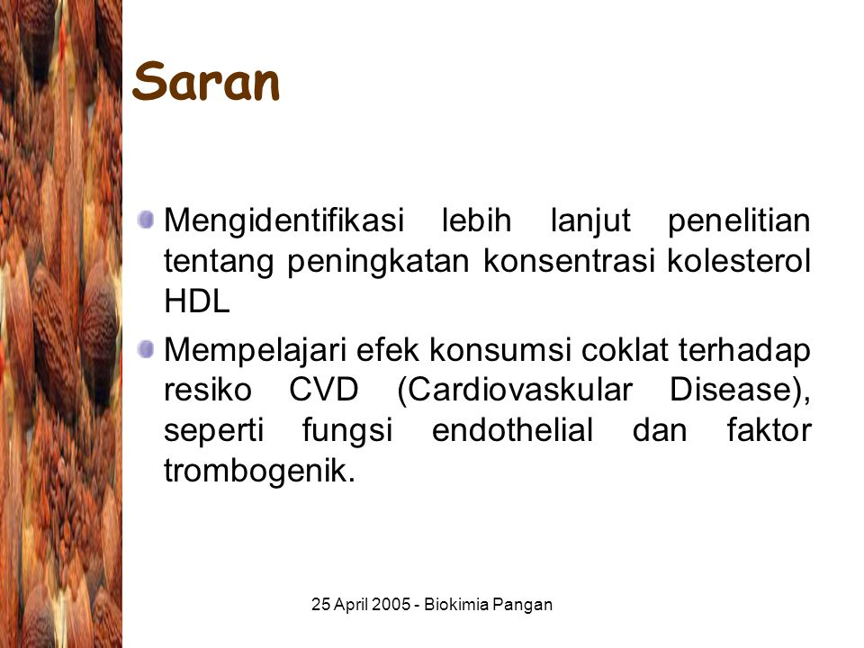 25 April 2005 - Biokimia Pangan Saran Mengidentifikasi lebih lanjut penelitian tentang peningkatan konsentrasi kolesterol HDL Mempelajari efek konsumsi coklat terhadap resiko CVD (Cardiovaskular Disease), seperti fungsi endothelial dan faktor trombogenik.