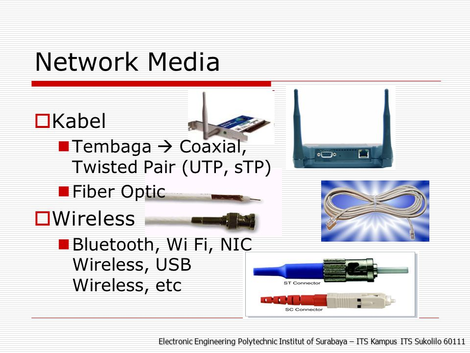 Electronic Engineering Polytechnic Institut of Surabaya – ITS Kampus ITS Sukolilo 60111 Network Media  Kabel Tembaga  Coaxial, Twisted Pair (UTP, sTP) Fiber Optic  Wireless Bluetooth, Wi Fi, NIC Wireless, USB Wireless, etc