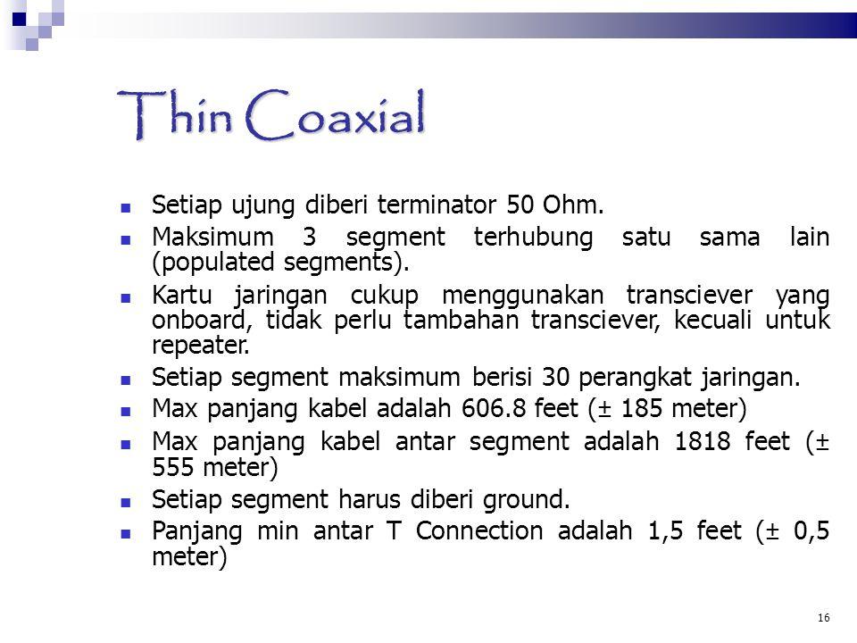 16 Thin Coaxial Setiap ujung diberi terminator 50 Ohm. Maksimum 3 segment terhubung satu sama lain (populated segments). Kartu jaringan cukup mengguna