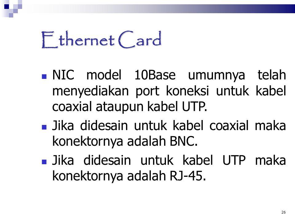 26 Ethernet Card NIC model 10Base umumnya telah menyediakan port koneksi untuk kabel coaxial ataupun kabel UTP. Jika didesain untuk kabel coaxial maka