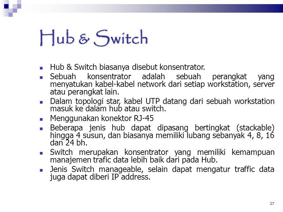 27 Hub & Switch Hub & Switch biasanya disebut konsentrator. Sebuah konsentrator adalah sebuah perangkat yang menyatukan kabel-kabel network dari setia