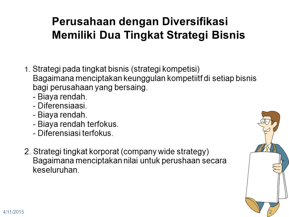 4/11/20152 Perusahaan dengan Diversifikasi Memiliki Dua Tingkat Strategi Bisnis 1. Strategi pada tingkat bisnis (strategi kompetisi) Bagaimana mencipt