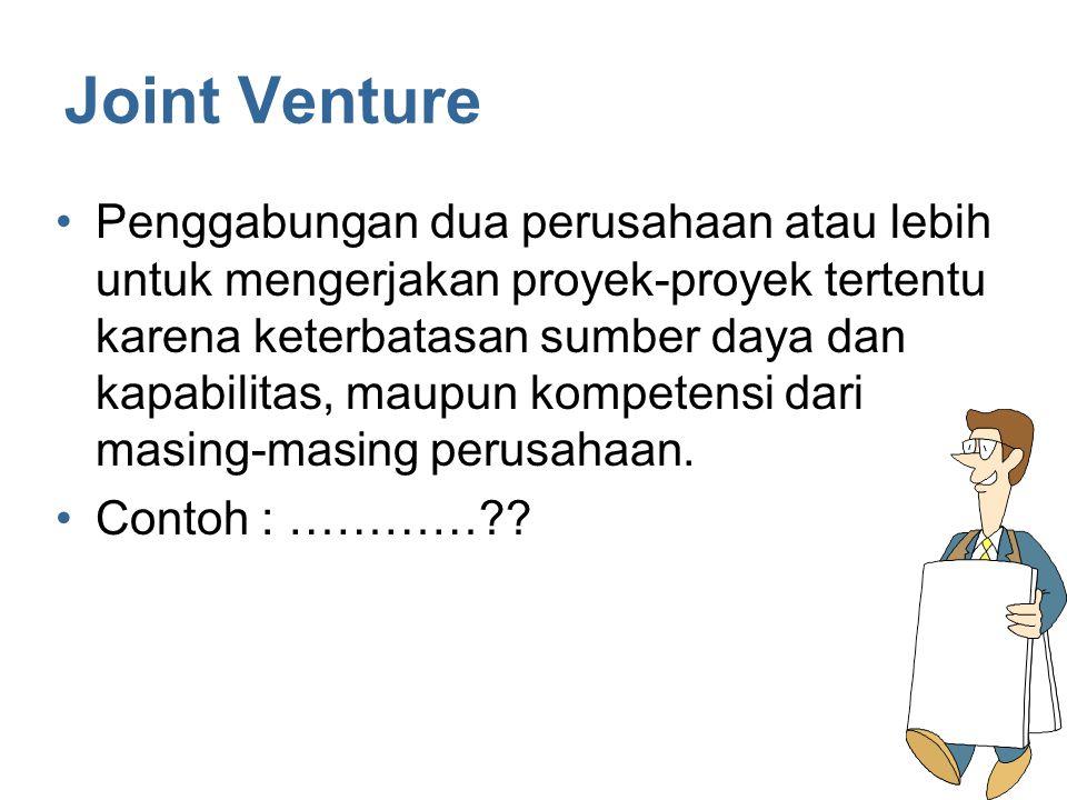 Joint Venture Penggabungan dua perusahaan atau lebih untuk mengerjakan proyek-proyek tertentu karena keterbatasan sumber daya dan kapabilitas, maupun kompetensi dari masing-masing perusahaan.