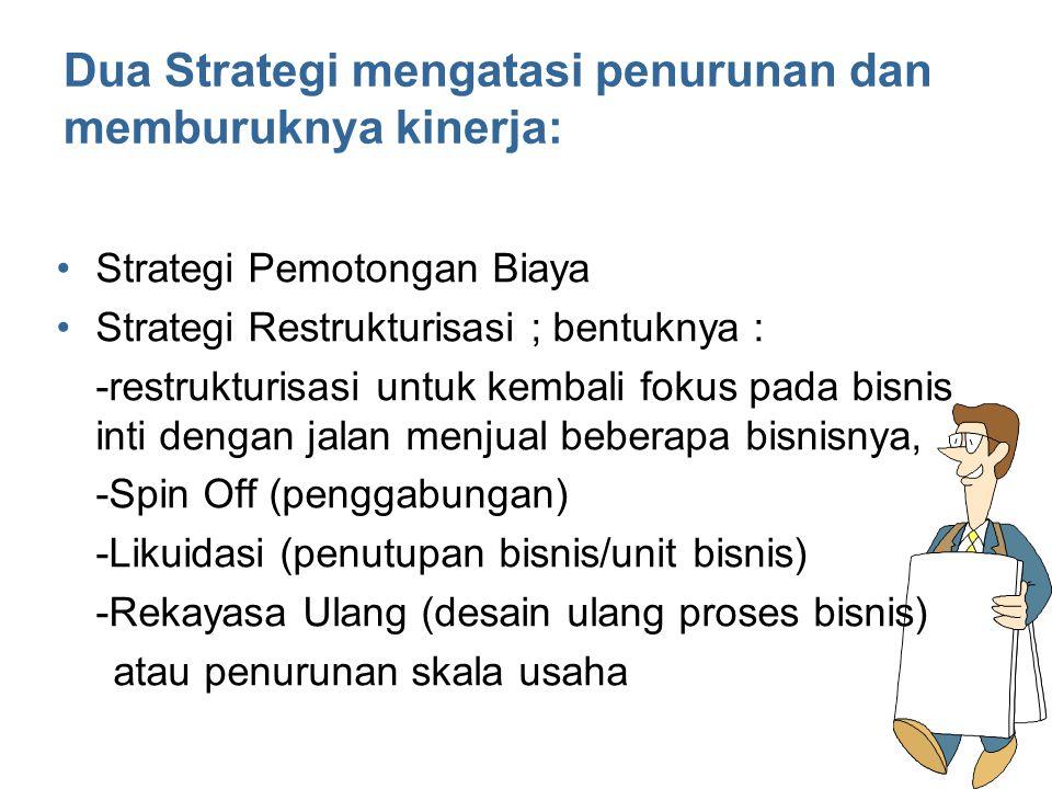 Dua Strategi mengatasi penurunan dan memburuknya kinerja: Strategi Pemotongan Biaya Strategi Restrukturisasi ; bentuknya : -restrukturisasi untuk kemb