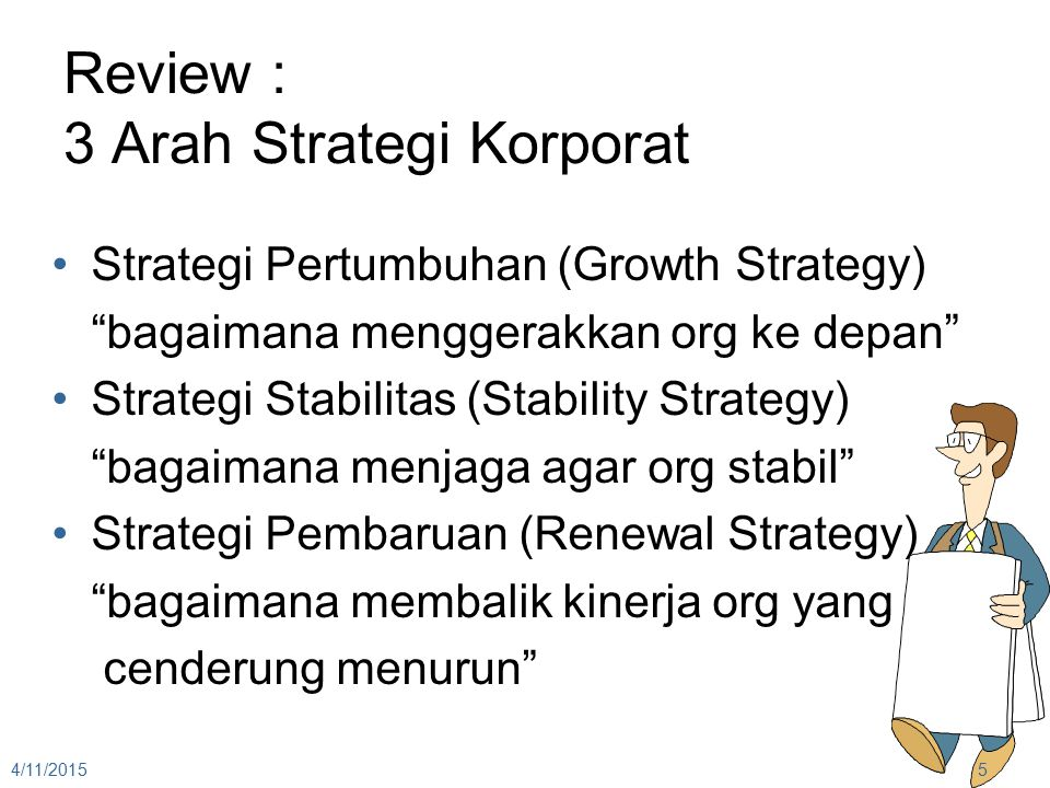 Review : 3 Arah Strategi Korporat Strategi Pertumbuhan (Growth Strategy) bagaimana menggerakkan org ke depan Strategi Stabilitas (Stability Strategy) bagaimana menjaga agar org stabil Strategi Pembaruan (Renewal Strategy) bagaimana membalik kinerja org yang cenderung menurun 4/11/20155