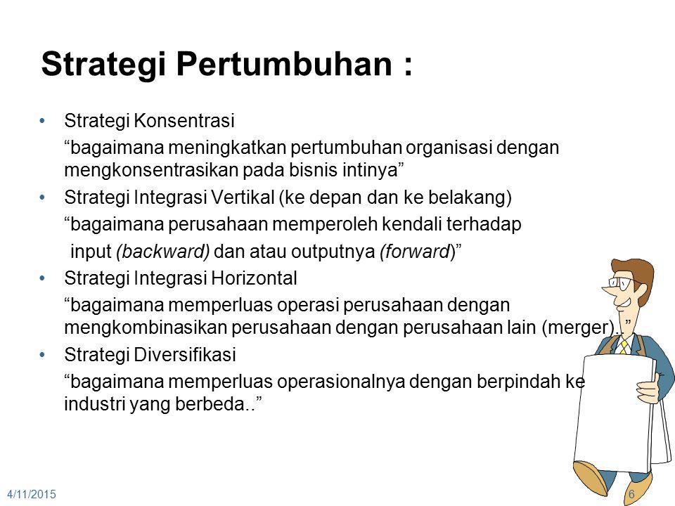 Strategi Pertumbuhan : Strategi Konsentrasi bagaimana meningkatkan pertumbuhan organisasi dengan mengkonsentrasikan pada bisnis intinya Strategi Integrasi Vertikal (ke depan dan ke belakang) bagaimana perusahaan memperoleh kendali terhadap input (backward) dan atau outputnya (forward) Strategi Integrasi Horizontal bagaimana memperluas operasi perusahaan dengan mengkombinasikan perusahaan dengan perusahaan lain (merger).. Strategi Diversifikasi bagaimana memperluas operasionalnya dengan berpindah ke industri yang berbeda.. 4/11/20156