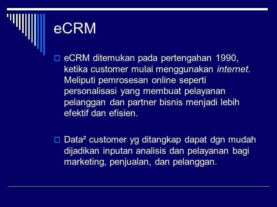 eCRM  eCRM ditemukan pada pertengahan 1990, ketika customer mulai menggunakan internet. Meliputi pemrosesan online seperti personalisasi yang membuat