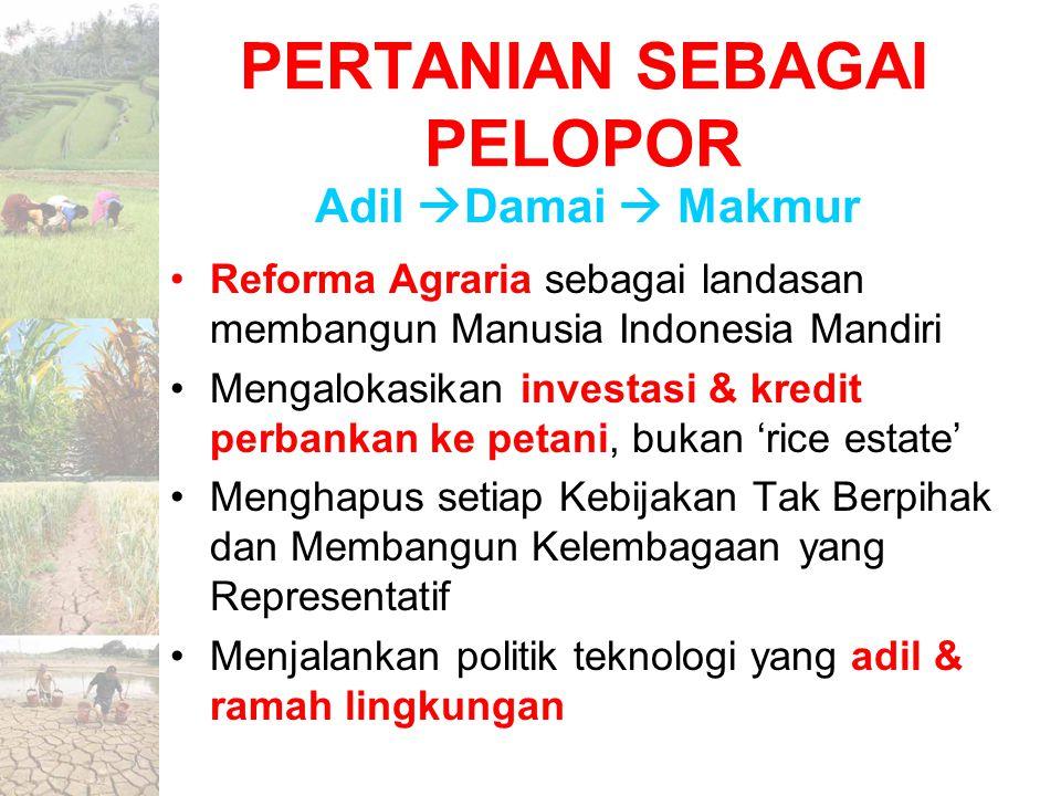 PERTANIAN SEBAGAI PELOPOR Reforma Agraria sebagai landasan membangun Manusia Indonesia Mandiri Mengalokasikan investasi & kredit perbankan ke petani,