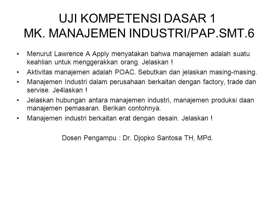 UJI KOMPETENSI DASAR 1 MK. MANAJEMEN INDUSTRI/PAP.SMT.6 Menurut Lawrence A Apply menyatakan bahwa manajemen adalah suatu keahlian untuk menggerakkan o