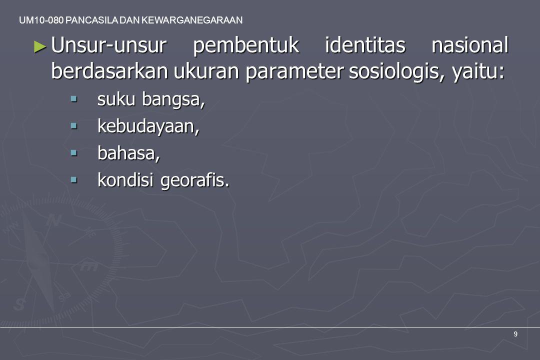 UM10-080 PANCASILA DAN KEWARGANEGARAAN 9 ► Unsur-unsur pembentuk identitas nasional berdasarkan ukuran parameter sosiologis, yaitu:  suku bangsa,  k