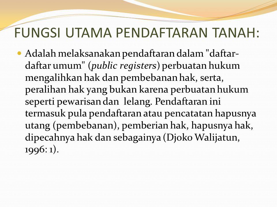 FUNGSI UTAMA PENDAFTARAN TANAH: Adalah melaksanakan pendaftaran dalam