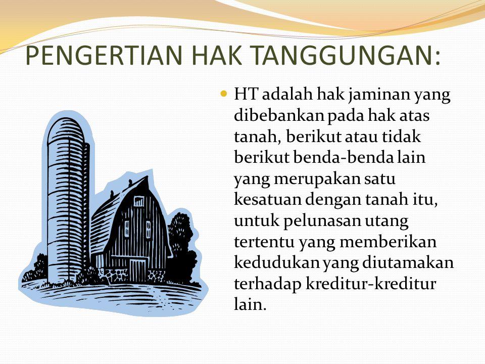PENGERTIAN HAK TANGGUNGAN: HT adalah hak jaminan yang dibebankan pada hak atas tanah, berikut atau tidak berikut benda-benda lain yang merupakan satu